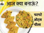 संडे स्पेशल रेसिपी: मिनटों में तैयार करें हेल्दी और टेस्टी ओट्स चीला लाइफस्टाइल,Lifestyle - Dainik Bhaskar