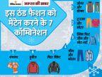 सर्दियों में फैशन के हजारों वैरायटी, जानें इस ठंड फैशन को मेंटेन करने के लिए कौन-कौन से विकल्प|ज़रुरत की खबर,Zaroorat ki Khabar - Dainik Bhaskar