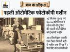 294 किलो वजनी दुनिया की पहली ऑटोमैटिक फोटोकॉपी मशीन लॉन्च हुई, एक मिनट में 7 पेज प्रिंट कर सकती थी|देश,National - Money Bhaskar