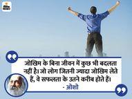 दर्द से बचने वाले लोग आनंद से भी बच जाते हैं, जो लोग असफलता से डरते हैं, वे कभी सफल नहीं हो पाते हैं|धर्म,Dharm - Dainik Bhaskar