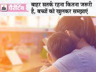 बच्चों को सिखाएं-डरे नहीं बेबाकी से बताएं कि बाहर की दुनिया में उनके साथ जो कुछ भी हो, उसका सामना कैसे करें पेरेंटिंग,Parenting - Dainik Bhaskar