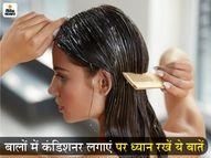 बालों में कंडिशनर लगा रहे हैं तो इसे हेयर रूट्स पर लगाने से बचें, कंडिशनिंग के बाद जल्दी हेयर वॉश न करें वरना इसका असर कम होगा|लाइफस्टाइल,Lifestyle - Dainik Bhaskar