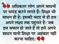 लक्ष्य तक पहुंचने के बाद अपनी शिक्षा और अपने साधनों पर घमंड न करें|धर्म,Dharm - Dainik Bhaskar