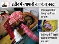 इंदौर में दो माह पहले किराना व्यापारी ने युवक को मारा था चांटा, भाई व दोस्तों के साथ काट दिया पंजा|इंदौर,Indore - Money Bhaskar
