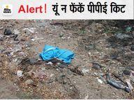 खुले में फेंक रहे PPE किट से बढ़ रहा संक्रमण का खतरा, नहीं समझ रहे लोग, श्मशान में आने वाले भी ऐसा कर रहे|भीलवाड़ा,Bhilwara - Dainik Bhaskar