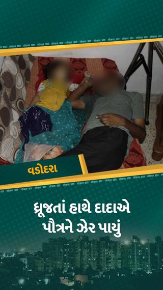 ધ્રૂજતા હાથે પૌત્રને ઝેર પીવડાવી છાતીએ લગાડીને દાદા ચિરનિદ્રામાં સૂઈ ગયા...! - વડોદરા - Divya Bhaskar