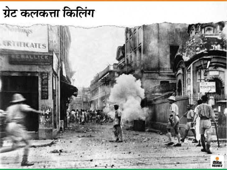 """16 अगस्त 1946 को बंगाल में अचानक सांप्रदायिक दंगे भड़क गए थे। इन दंगों में महज 5 दिन में 2 हजार से ज्यादा लोग मारे गए थे, जबकि 4 हजार से ज्यादा घायल हुए थे। इन दंगों को """"ग्रेट कलकत्ता किलिंग"""" भी कहा जाता है।"""