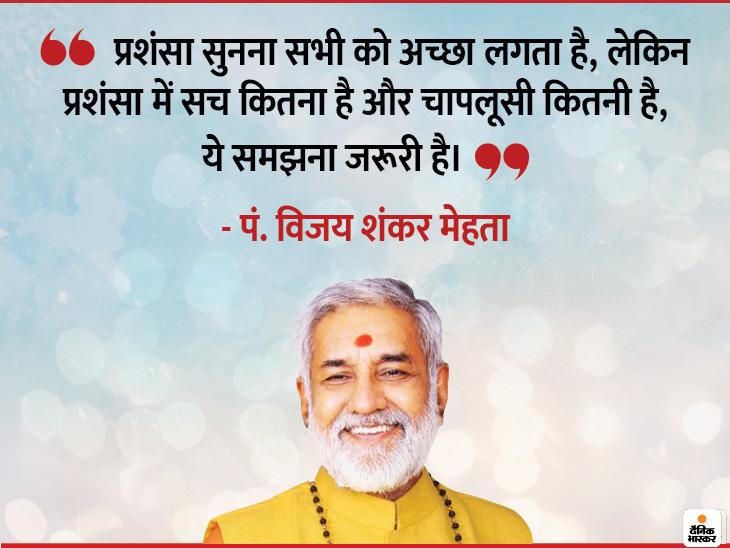 जब कोई आपकी तारीफ करे तो यह जरूर देखें कि उसमें सच्चाई कितनी है और कितना झूठ है धर्म,Dharm - Dainik Bhaskar