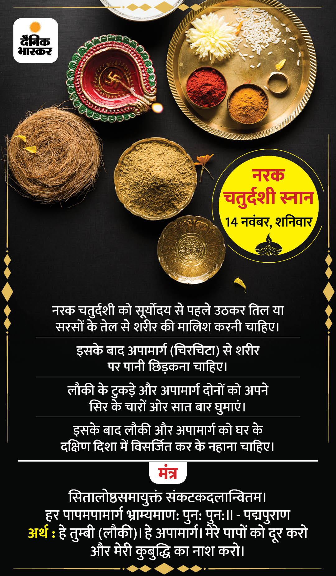 According to Bhavishpuran, Chaturdashi of Krishnapaksha of Kartik month should be massaged with sesame oil before bathing. Lakshmi ji in sesame oil and Ganga ji in water have been considered. This increases the appearance and health. It is written in Padmapurana that one who takes a bath before sunrise does not go to Yamlok. Therefore, one should take a bath on this day before the sun rises.