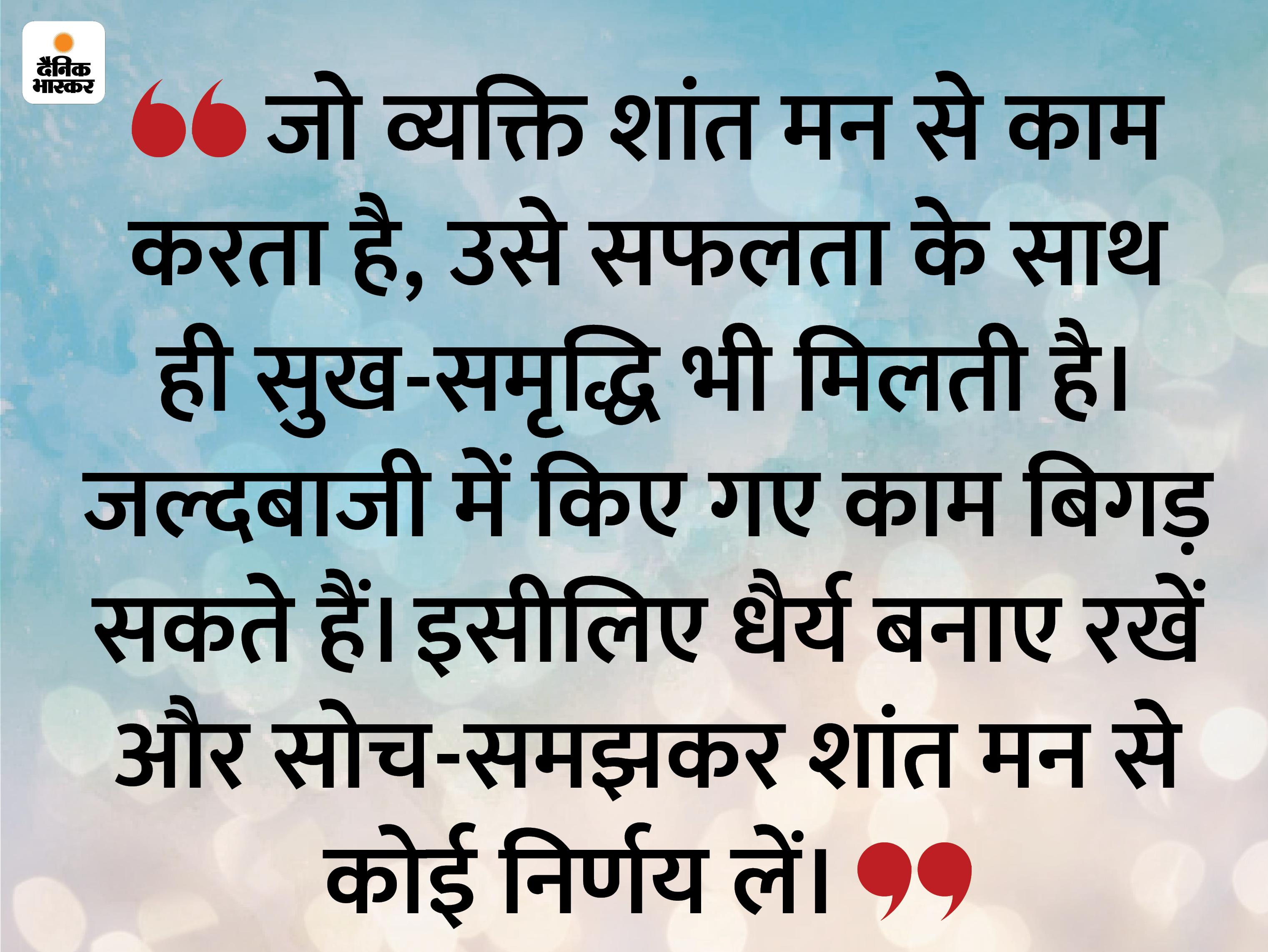 किसी भी स्थिति में धैर्य न खोएं, शांति से काम करेंगे तो बड़े-बड़े काम भी पूरे हो जाएंगे|धर्म,Dharm - Dainik Bhaskar