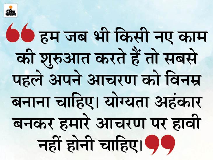 योग्यता से ज्यादा आचरण को महत्व देना चाहिए, योग्यता इंसान को अहंकारी बना सकती है|धर्म,Dharm - Dainik Bhaskar
