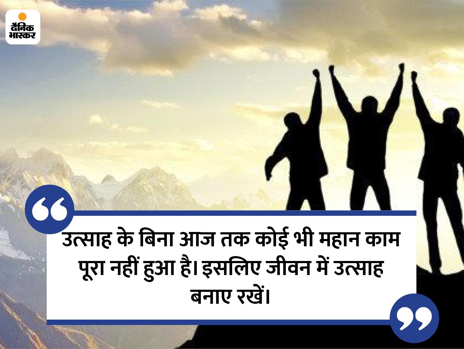 उत्साह के बिना आज तक कोई भी महान काम पूरा नहीं हुआ है, इसीलिए जीवन में उत्साह बनाए रखें|धर्म,Dharm - Dainik Bhaskar