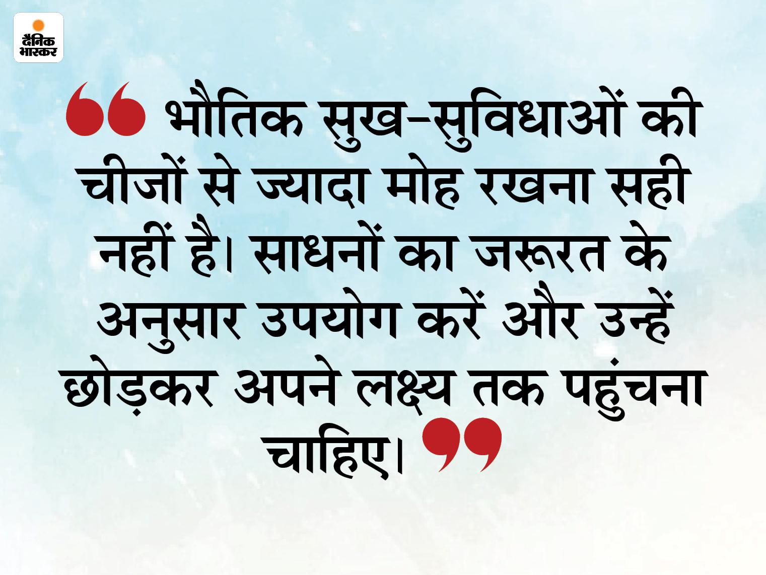 साधनों का उपयोग करें, लेकिन उन्हें पकड़कर न बैठें, उन्हें छोड़कर आगे बढ़ें|धर्म,Dharm - Dainik Bhaskar