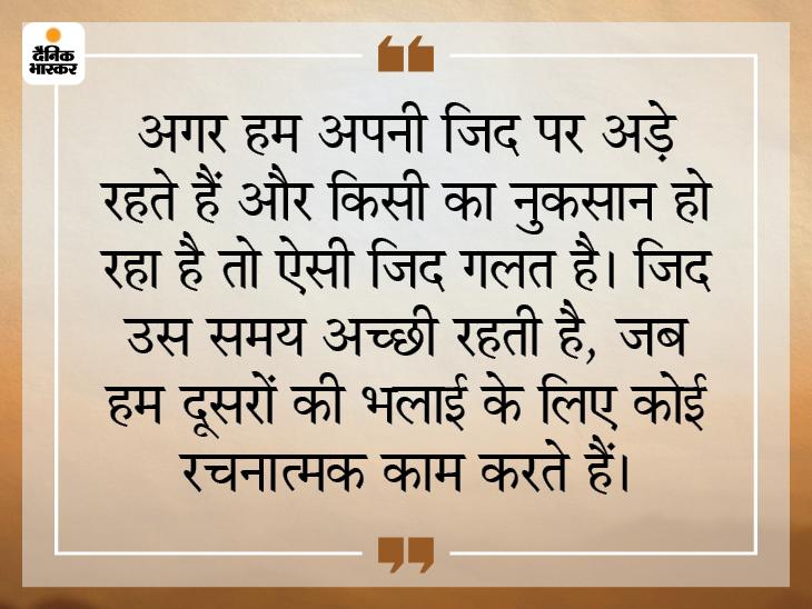 हमारी जिद की वजह से किसी का नुकसान हो रहा है तो हमें जिद छोड़ देनी चाहिए|धर्म,Dharm - Dainik Bhaskar