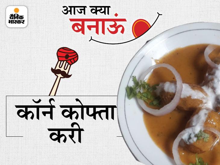 मानसून स्पेशल कॉर्न कोफ्ता करी, इसे मलाई व हरा धनिया डालकर गार्निश करें|लाइफस्टाइल,Lifestyle - Dainik Bhaskar