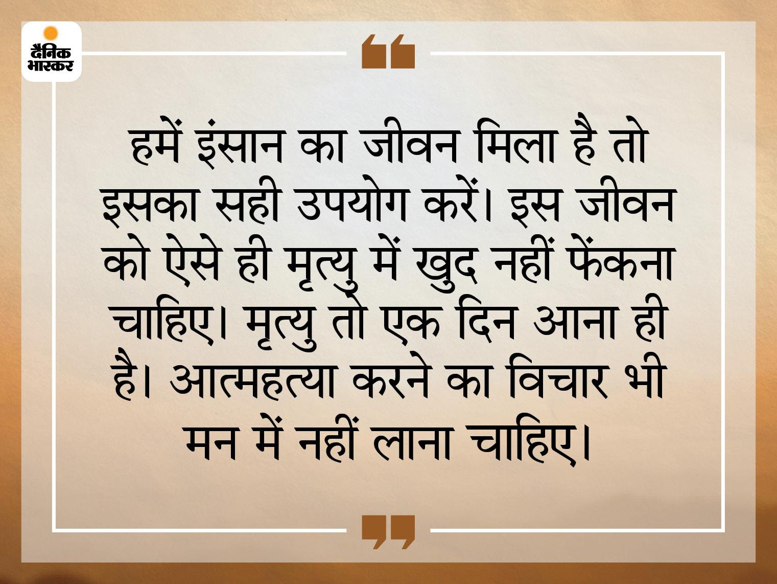आत्महत्या जीवन का दुरुपयोग करने जैसा कदम है, जीवन जीना पुण्य का काम है|धर्म,Dharm - Dainik Bhaskar