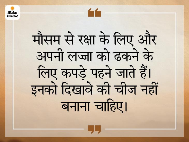 कपड़ों की उपयोगिता शरीर के लिए है, इनका बहुत ज्यादा प्रदर्शन नहीं करना चाहिए|धर्म,Dharm - Dainik Bhaskar