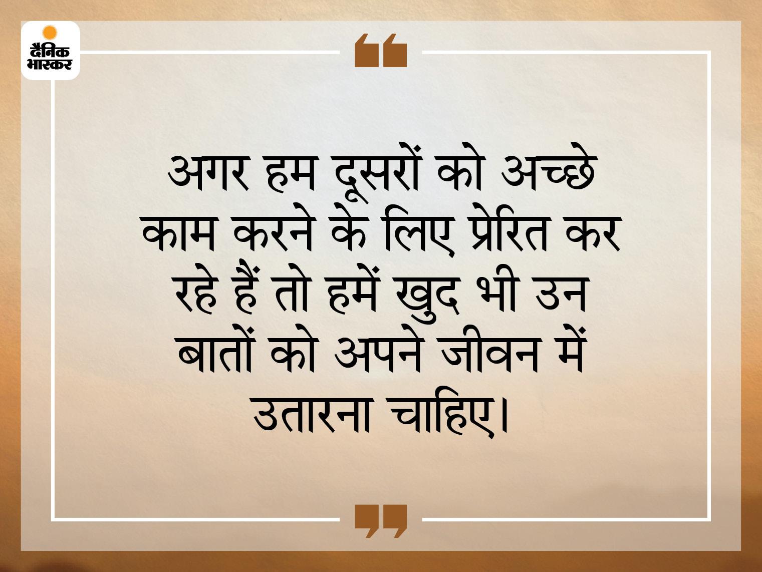 जितनी अच्छी बातें हम करते हैं, ठीक वैसा ही हमारा आचरण भी होना चाहिए धर्म,Dharm - Dainik Bhaskar