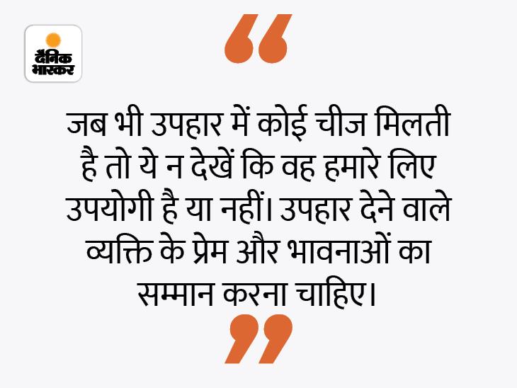 कोई व्यक्ति हमें उपहार दे तो उसकी कीमत से ज्यादा उसकी भावनाओं को महत्व देना चाहिए धर्म,Dharm - Dainik Bhaskar