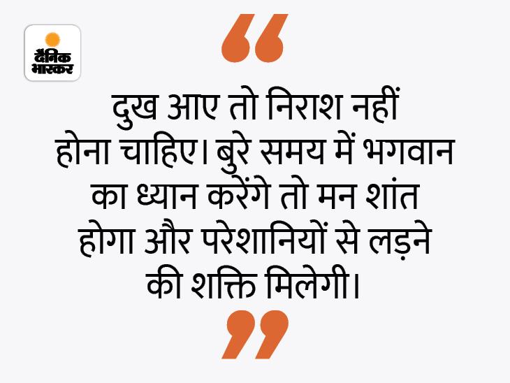 जीवन में जब भी दुख आए तो हमें परमात्मा के निकट चले जाना चाहिए|धर्म,Dharm - Dainik Bhaskar