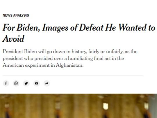 न्यूयॉर्क टाइम्स ने लिखा कि कि जो बाइडेन इतिहास में ऐसे राष्ट्रपति के तौर पर देखे जाएंगे, जिन्होंने अफगानिस्तान में अमेरिकी एक्सपेरिमेंट का शर्मिंदगी भरा फाइनल चैप्टर लिखा