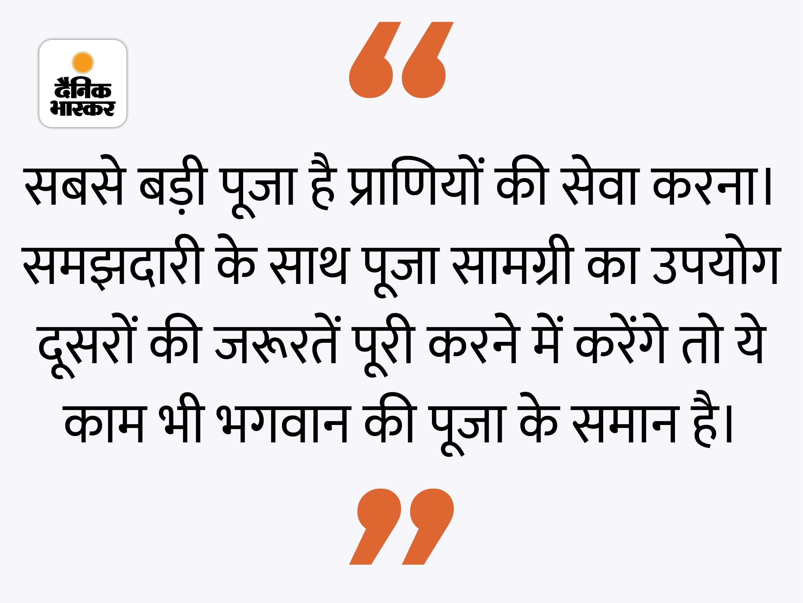 हमारी पूजन-सामग्री से किसी का भला हो रहा हो तो वह सामग्री जरूरतमंद को दे देनी चाहिए|धर्म,Dharm - Dainik Bhaskar