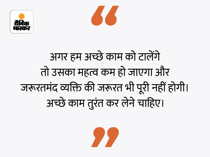 नेक काम करने में देर करना सही नहीं है, क्योंकि हम नहीं जानते कि कल क्या होगा|धर्म,Dharm - Dainik Bhaskar