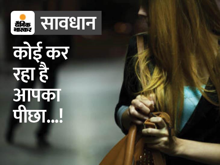 क्या आपका भी कर रहा है कोई पीछा, जानें तत्काल क्या करें और कैसे बचें वुमन,Women - Dainik Bhaskar