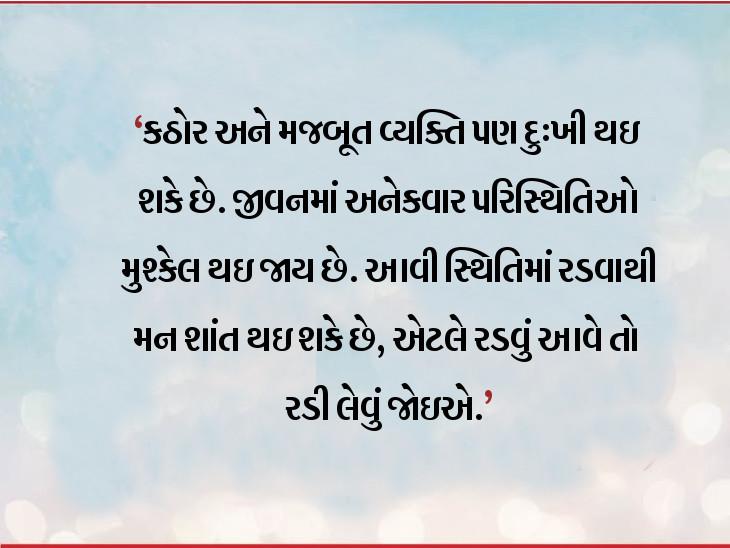 જ્યારે મન ભારે થઇ જાય અને રડવું આવે તો રડી લેવું જોઇએ, રડવાથી મન હળવું થઇ જાય છે ધર્મ,Dharm - Divya Bhaskar