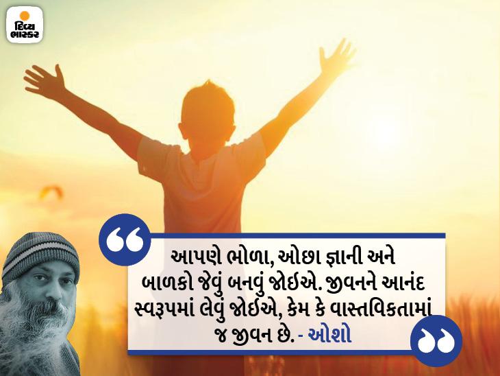 આપણે ભોળા, ઓછા જ્ઞાની અને બાળકોની જેમ રહેવું જોઇએ, જીવનને આનંદ સ્વરૂપમાં લેવું તે જ જીવન છે|ધર્મ,Dharm - Divya Bhaskar
