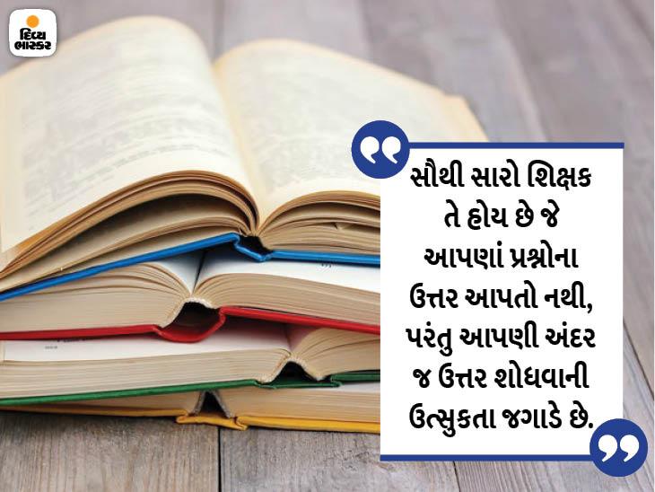 સૌથી સારો શિક્ષક તે હોય છે જે આપણાં પ્રશ્નોનો ઉત્તર આપતાં નથી, પરંતુ આપણી અંદર જ ઉત્તર શોધવાની ઉત્સુકતા વધારે છે|ધર્મ,Dharm - Divya Bhaskar