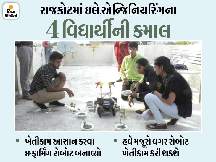 રાજકોટના એન્જિનિયરિંગના 4 વિદ્યાર્થીએ ઇ-ફાર્મિંગ રોબોટ બનાવ્યો, ખેડૂત ઘેરબેઠાં વાવેતરથી લઈ પાક ઉતારી શકશે|રાજકોટ,Rajkot - Divya Bhaskar