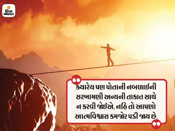 પોતાની નબળાઈની સરખામણી અન્યની તાકાત સાથે ન કરવી જોઈએ, તેનાથી આપણો આત્મ વિશ્વાસ ઘટે છે|ધર્મ,Dharm - Divya Bhaskar