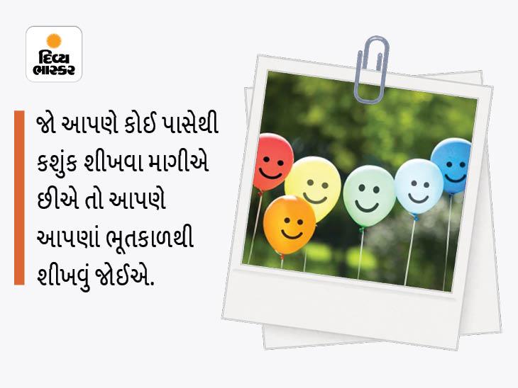 જો આપણે કોઈ પાસેથી કશું જ શીખવા ઇચ્છીએ તો આપણે આપણાં ભૂતકાળ પાસેથી શીખવું જોઈએ ધર્મ,Dharm - Divya Bhaskar